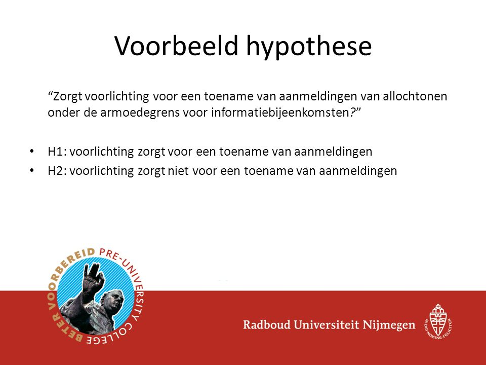 Voorbeeld hypothese Zorgt voorlichting voor een toename van aanmeldingen van allochtonen onder de armoedegrens voor informatiebijeenkomsten? • H1: voorlichting zorgt voor een toename van aanmeldingen • H2: voorlichting zorgt niet voor een toename van aanmeldingen