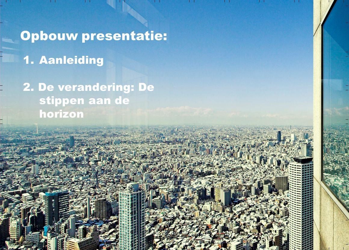 Opbouw presentatie: 1.Aanleiding 2. De verandering: De stippen aan de horizon