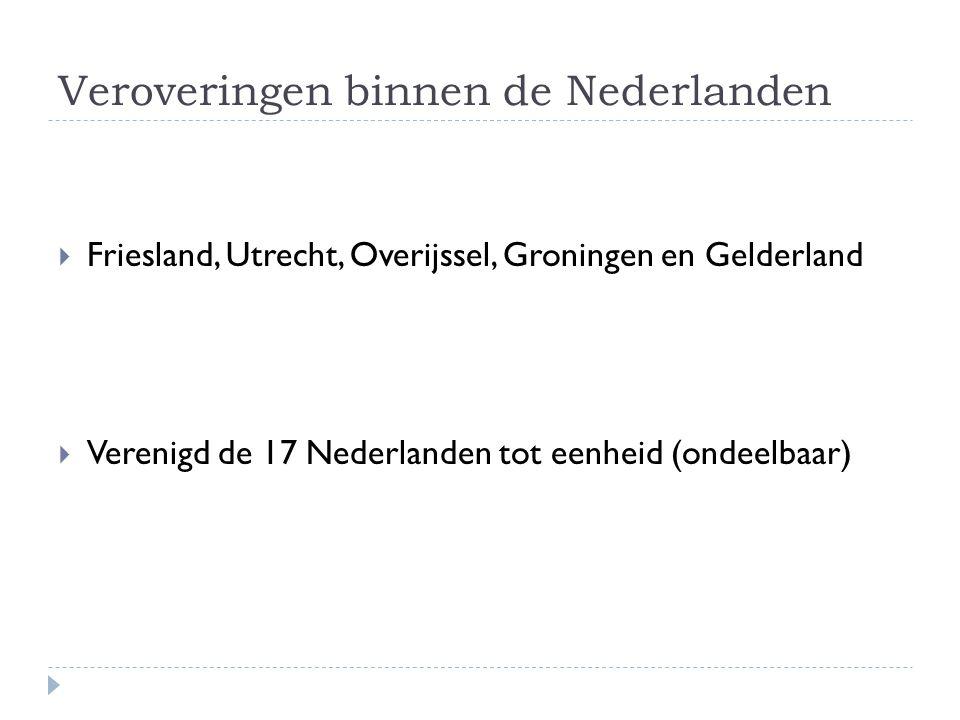 Veroveringen binnen de Nederlanden  Friesland, Utrecht, Overijssel, Groningen en Gelderland  Verenigd de 17 Nederlanden tot eenheid (ondeelbaar)