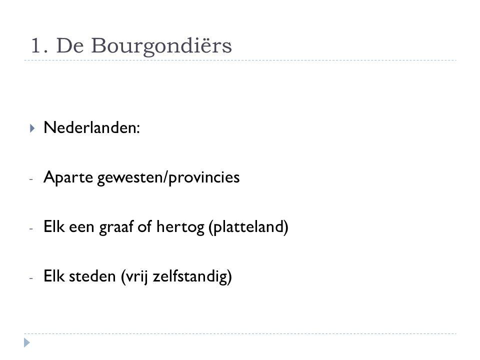 1. De Bourgondiërs  Nederlanden: - Aparte gewesten/provincies - Elk een graaf of hertog (platteland) - Elk steden (vrij zelfstandig)