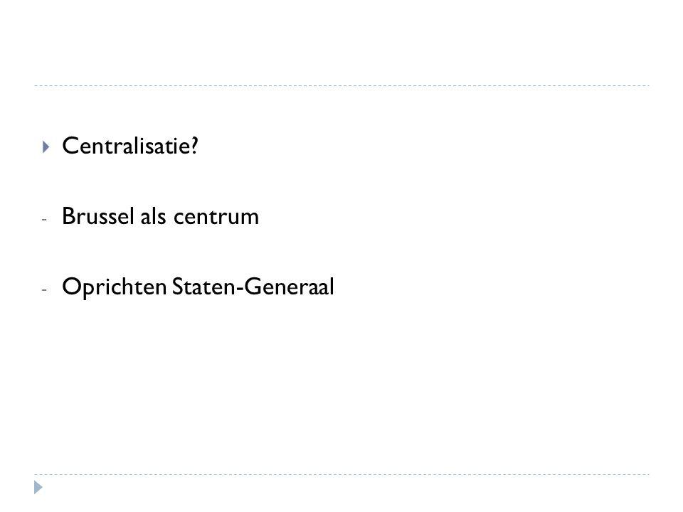  Centralisatie? - Brussel als centrum - Oprichten Staten-Generaal