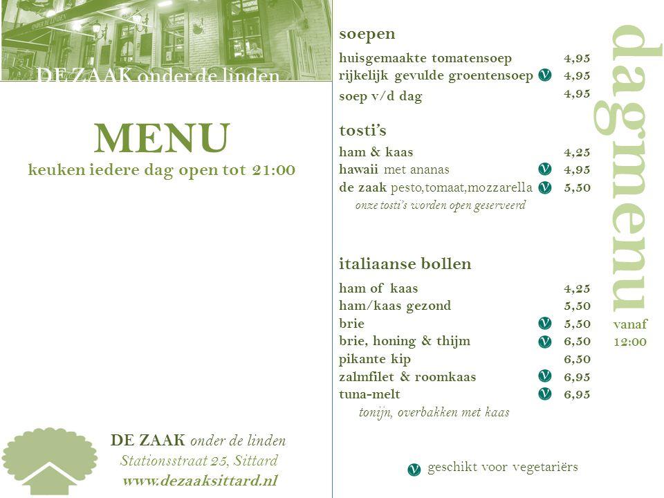DE ZAAK onder de linden Stationsstraat 25, Sittard www.dezaaksittard.nl DE ZAAK | DE KAART dagmenu vanaf 12:00 soepen huisgemaakte tomatensoep rijkelijk gevulde groentensoep soep v/d dag tosti's ham & kaas hawaii met ananas de zaak pesto,tomaat,mozzarella onze tosti's worden open geserveerd italiaanse bollen ham of kaas ham/kaas gezond brie brie, honing & thijm pikante kip zalmfilet & roomkaas tuna-melt tonijn, overbakken met kaas 4,95 DE ZAAK onder de linden MENU keuken iedere dag open tot 21:00 4,25 4,95 5,50 4,25 5,50 6,50 6,95 geschikt voor vegetariërs
