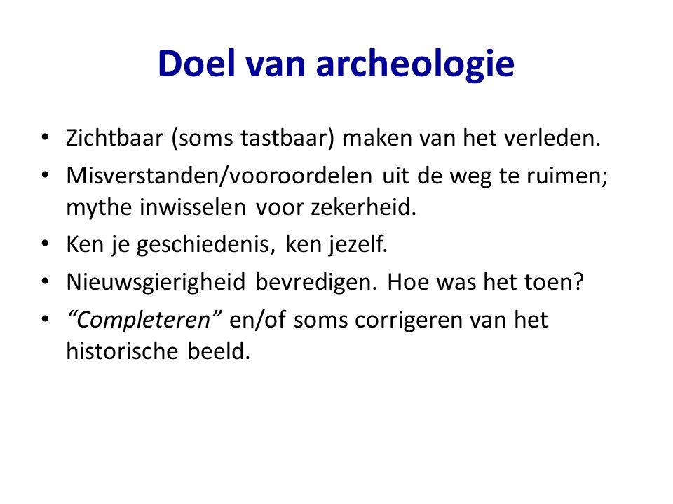 Doel van archeologie • Zichtbaar (soms tastbaar) maken van het verleden. • Misverstanden/vooroordelen uit de weg te ruimen; mythe inwisselen voor zeke