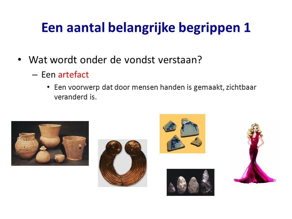 Een aantal belangrijke begrippen 1 • Wat wordt onder de vondst verstaan? – Een artefact • Een voorwerp dat door mensen handen is gemaakt, zichtbaar ve