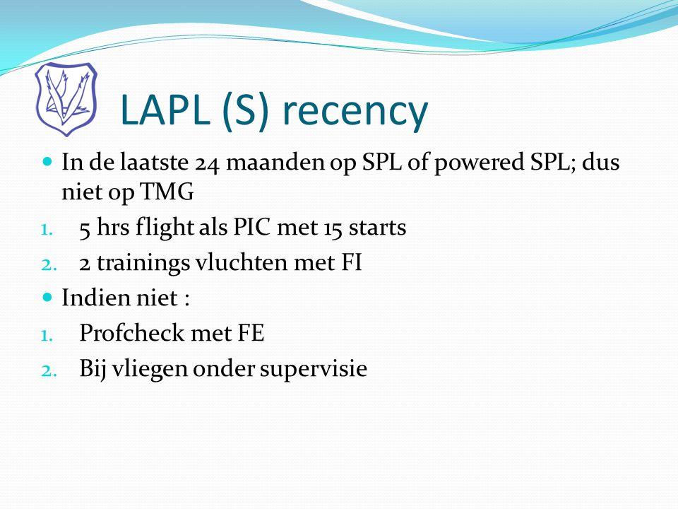 LAPL (S) recency  In de laatste 24 maanden op SPL of powered SPL; dus niet op TMG 1. 5 hrs flight als PIC met 15 starts 2. 2 trainings vluchten met F