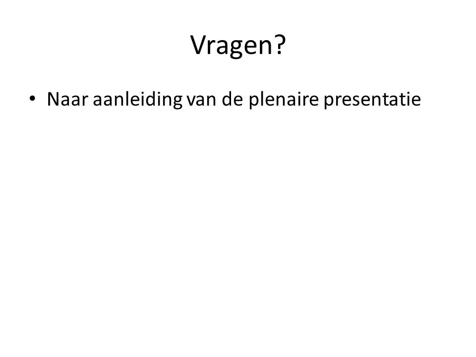 Vragen? • Naar aanleiding van de plenaire presentatie