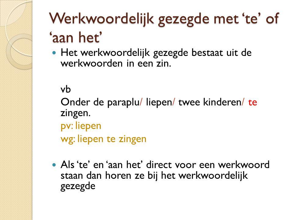 Werkwoordelijk gezegde met 'te' of 'aan het'  Het werkwoordelijk gezegde bestaat uit de werkwoorden in een zin. vb Onder de paraplu/ liepen/ twee kin
