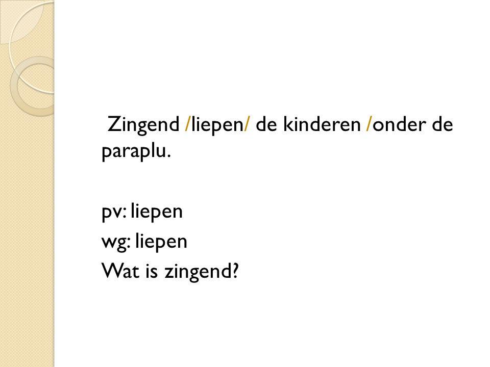 Zingend /liepen/ de kinderen /onder de paraplu. pv: liepen wg: liepen bwb: zingend