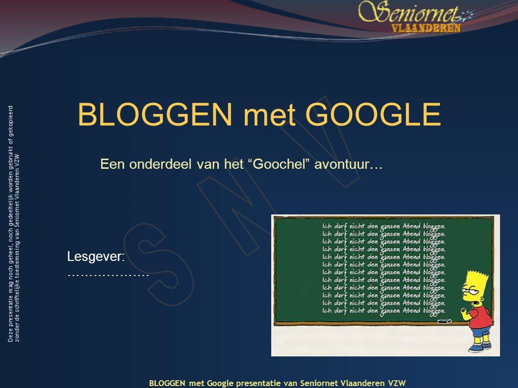 BLOGGEN met GOOGLE Een onderdeel van het Goochel avontuur… BLOGGEN met Google presentatie van Seniornet Vlaanderen VZW Lesgever: ……………….