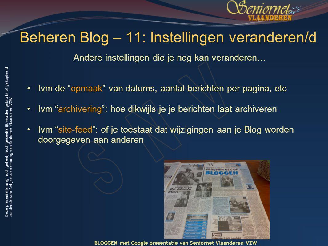 Beheren Blog – 11: Instellingen veranderen/d Andere instellingen die je nog kan veranderen… •Ivm de opmaak van datums, aantal berichten per pagina, etc •Ivm archivering : hoe dikwijls je je berichten laat archiveren •Ivm site-feed : of je toestaat dat wijzigingen aan je Blog worden doorgegeven aan anderen BLOGGEN met Google presentatie van Seniornet Vlaanderen VZW