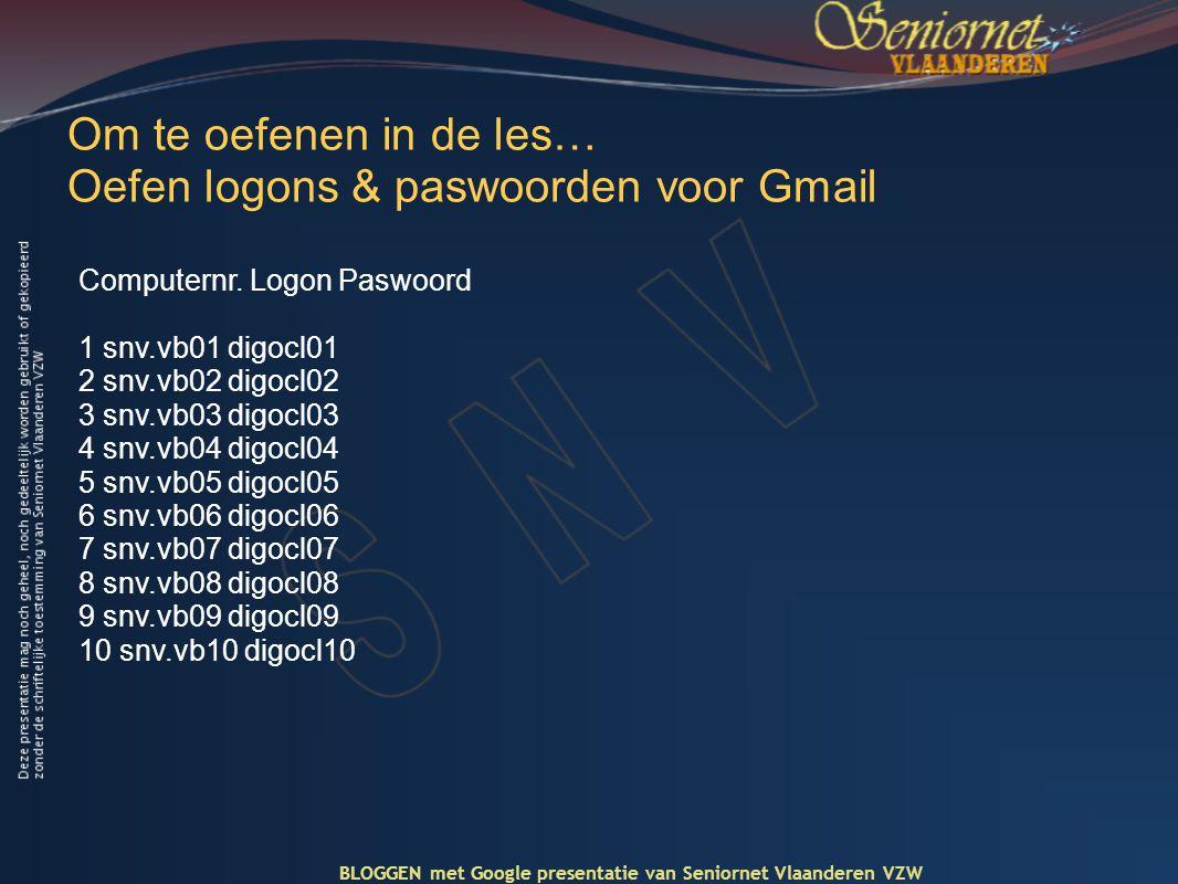 Om te oefenen in de les… Oefen logons & paswoorden voor Gmail BLOGGEN met Google presentatie van Seniornet Vlaanderen VZW Computernr.