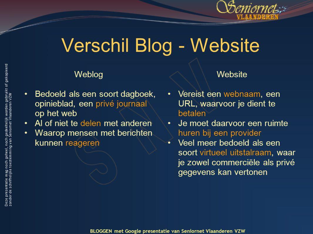 Verschil Blog - Website Weblog •Bedoeld als een soort dagboek, opinieblad, een privé journaal op het web •Al of niet te delen met anderen •Waarop mensen met berichten kunnen reageren Website •Vereist een webnaam, een URL, waarvoor je dient te betalen •Je moet daarvoor een ruimte huren bij een provider •Veel meer bedoeld als een soort virtueel uitstalraam, waar je zowel commerciële als privé gegevens kan vertonen BLOGGEN met Google presentatie van Seniornet Vlaanderen VZW