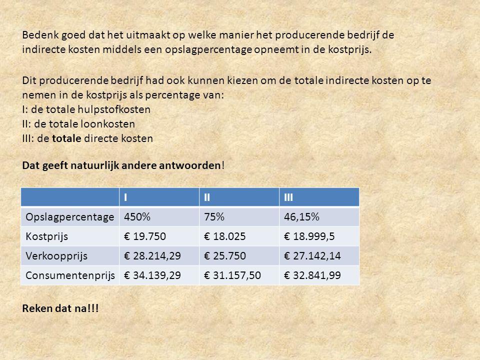 Voorbeeld: verfijnde opslagmethode • Totale directe hulpstofkosten € 400.000 • Totale directe materiaalkosten € 1.100.000 • Totale directe loonkosten € 2.400.000 • Totale indirecte kosten € 1.800.000 Om 1 product te maken is nodig: • € 1.500 aan hulpstof • € 4.800 aan materiaal • € 6.700 aan loon Het producerende bedrijf maakt bekend dat de indirecte kosten op de volgende manier samenhangen met de directe kosten: • 18% hangt samen met de totale hulpstofkosten • 22% hangt samen met de totale materiaalkosten • 45% hangt samen met de totale loonkostenkosten • 15% hangt samen met de totale directe kosten