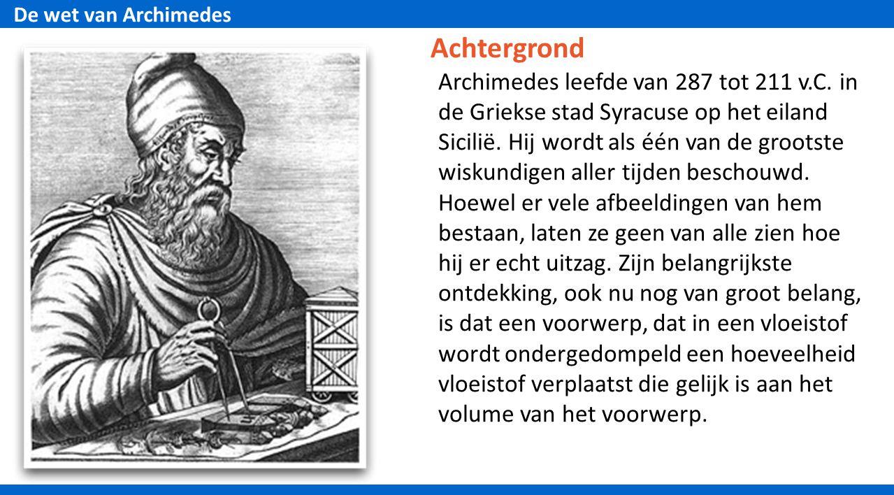 De wet van Archimedes Achtergrond Archimedes leefde van 287 tot 211 v.C.