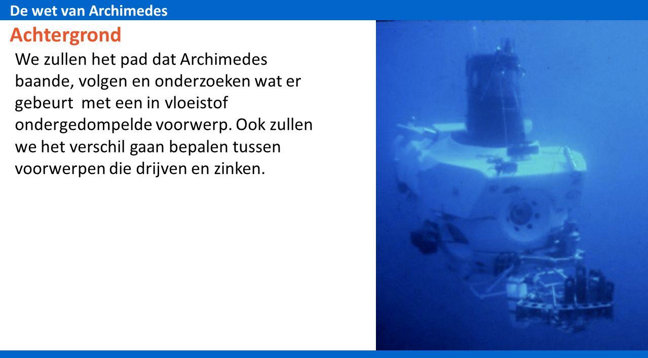 De wet van Archimedes Achtergrond We zullen het pad dat Archimedes baande, volgen en onderzoeken wat er gebeurt met een in vloeistof ondergedompelde voorwerp.