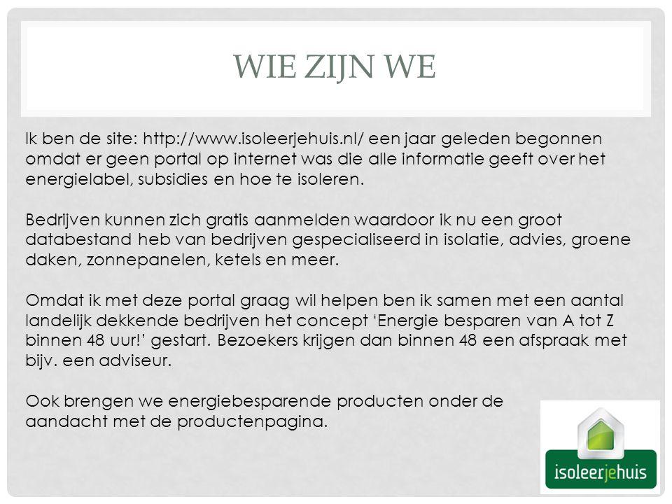 WIE ZIJN WE Ik ben de site: http://www.isoleerjehuis.nl/ een jaar geleden begonnen omdat er geen portal op internet was die alle informatie geeft over het energielabel, subsidies en hoe te isoleren.