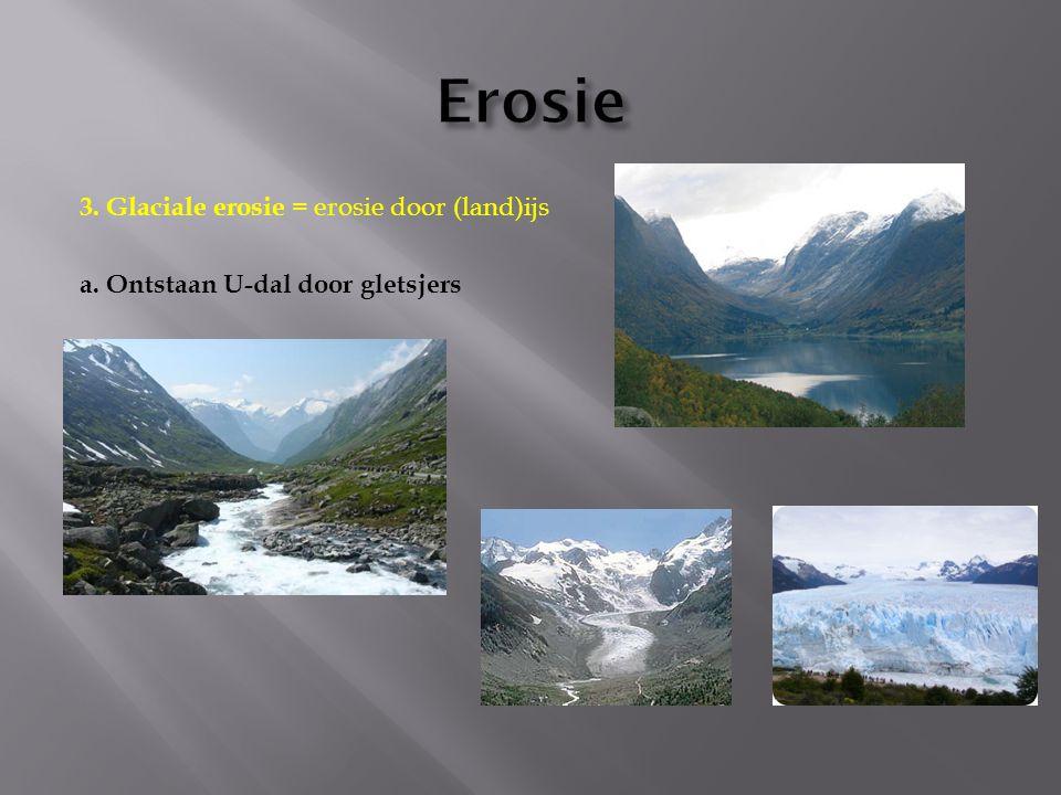 3. Glaciale erosie = erosie door (land)ijs a. Ontstaan U-dal door gletsjers