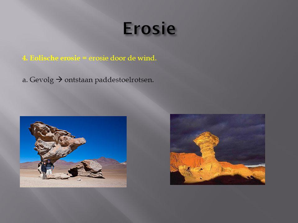 4. Eolische erosie = erosie door de wind. a. Gevolg  ontstaan paddestoelrotsen.