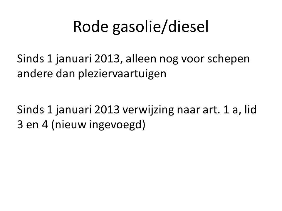 Rode gasolie/diesel Sinds 1 januari 2013, alleen nog voor schepen andere dan pleziervaartuigen Sinds 1 januari 2013 verwijzing naar art. 1 a, lid 3 en