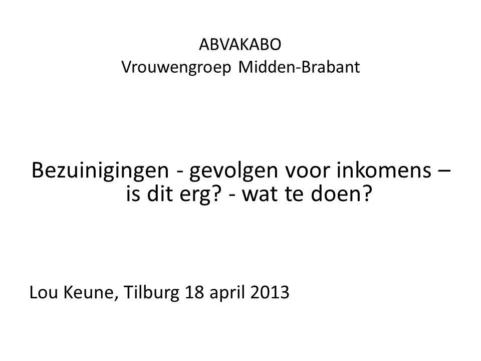 ABVAKABO Vrouwengroep Midden-Brabant Bezuinigingen - gevolgen voor inkomens – is dit erg? - wat te doen? Lou Keune, Tilburg 18 april 2013