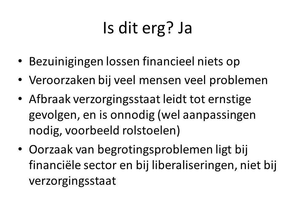 Is dit erg? Ja • Bezuinigingen lossen financieel niets op • Veroorzaken bij veel mensen veel problemen • Afbraak verzorgingsstaat leidt tot ernstige g