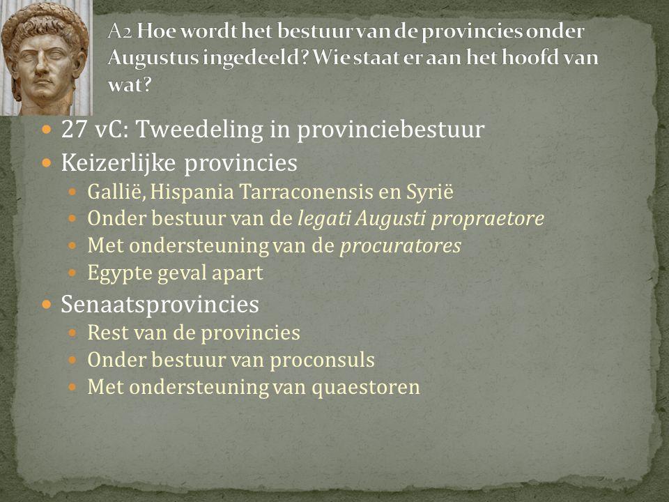  27 vC: Tweedeling in provinciebestuur  Keizerlijke provincies  Gallië, Hispania Tarraconensis en Syrië  Onder bestuur van de legati Augusti propr
