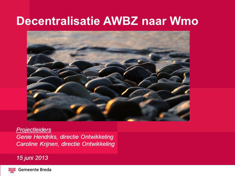 Decentralisatie AWBZ naar Wmo Projectleiders Genie Hendriks, directie Ontwikkeling Caroline Krijnen, directie Ontwikkeling 15 juni 2013