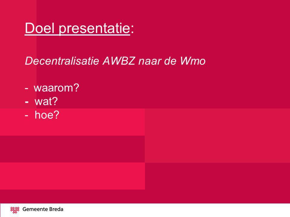 Doel presentatie: Decentralisatie AWBZ naar de Wmo -waarom? - wat? - hoe?