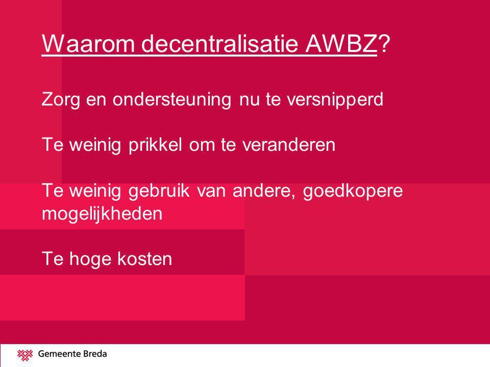 Waarom decentralisatie AWBZ? Zorg en ondersteuning nu te versnipperd Te weinig prikkel om te veranderen Te weinig gebruik van andere, goedkopere mogel