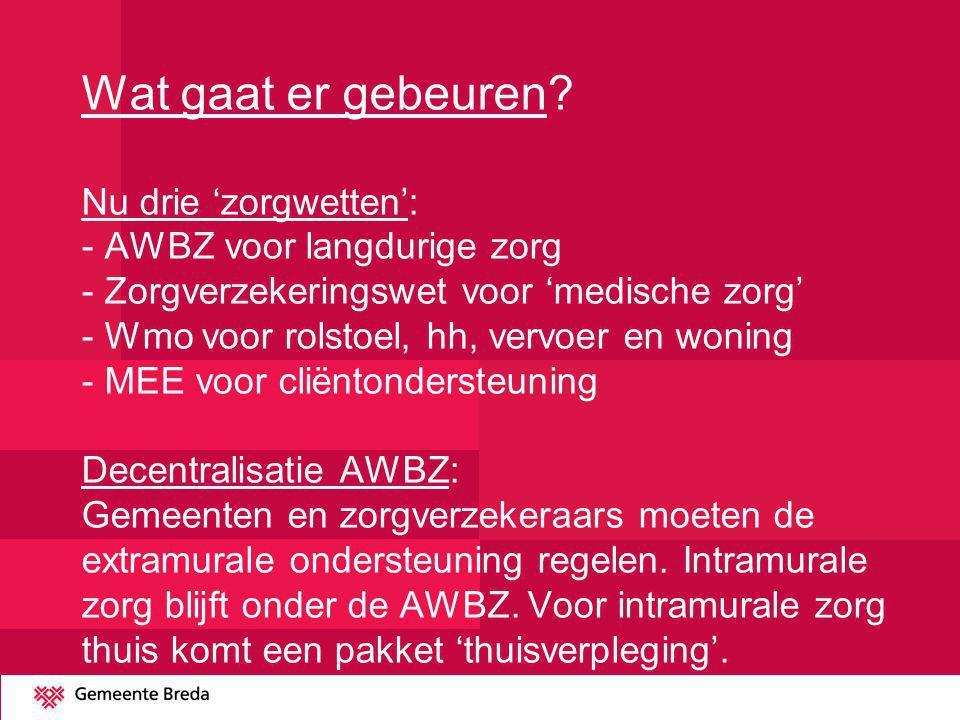 Wat gaat er gebeuren? Nu drie 'zorgwetten': - AWBZ voor langdurige zorg - Zorgverzekeringswet voor 'medische zorg' - Wmo voor rolstoel, hh, vervoer en