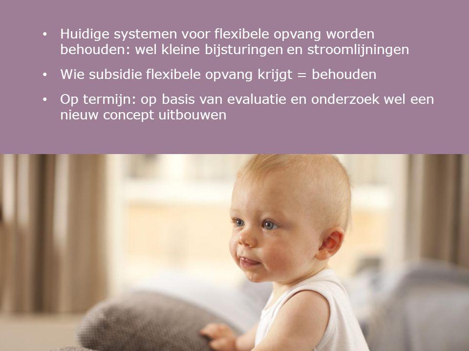 • Huidige systemen voor flexibele opvang worden behouden: wel kleine bijsturingen en stroomlijningen • Wie subsidie flexibele opvang krijgt = behouden