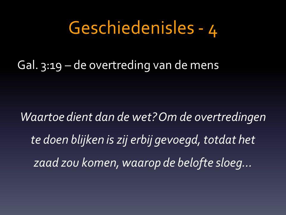 Geschiedenisles - 4 Gal. 3:19 – de overtreding van de mens Waartoe dient dan de wet? Om de overtredingen te doen blijken is zij erbij gevoegd, totdat