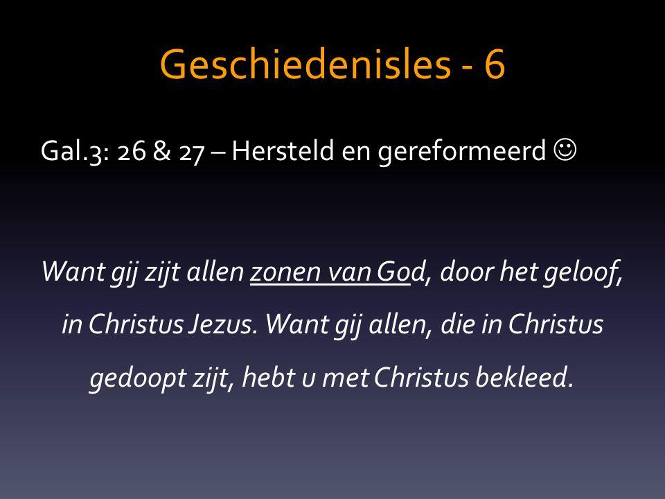 Geschiedenisles - 6 Gal.3: 26 & 27 – Hersteld en gereformeerd  Want gij zijt allen zonen van God, door het geloof, in Christus Jezus. Want gij allen,
