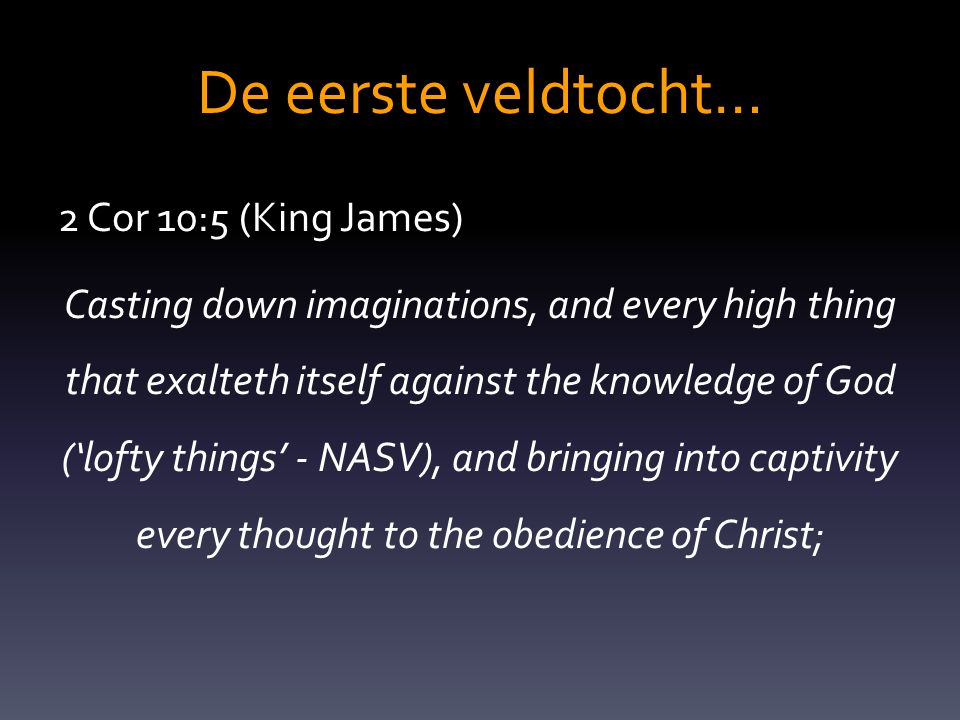 De eerste veldtocht… 2 Cor 10:5 (King James) Casting down imaginations, and every high thing that exalteth itself against the knowledge of God ('lofty