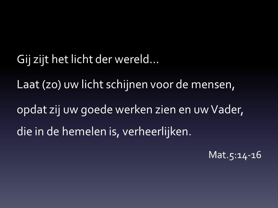 Gij zijt het licht der wereld… Laat (zo) uw licht schijnen voor de mensen, opdat zij uw goede werken zien en uw Vader, die in de hemelen is, verheerli