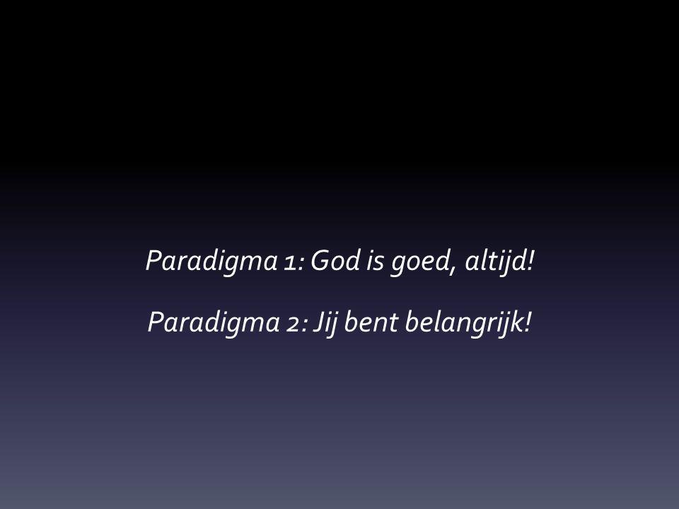 Paradigma 1: God is goed, altijd! Paradigma 2: Jij bent belangrijk!