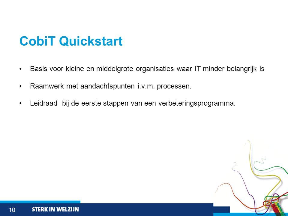 10 CobiT Quickstart •Basis voor kleine en middelgrote organisaties waar IT minder belangrijk is •Raamwerk met aandachtspunten i.v.m.