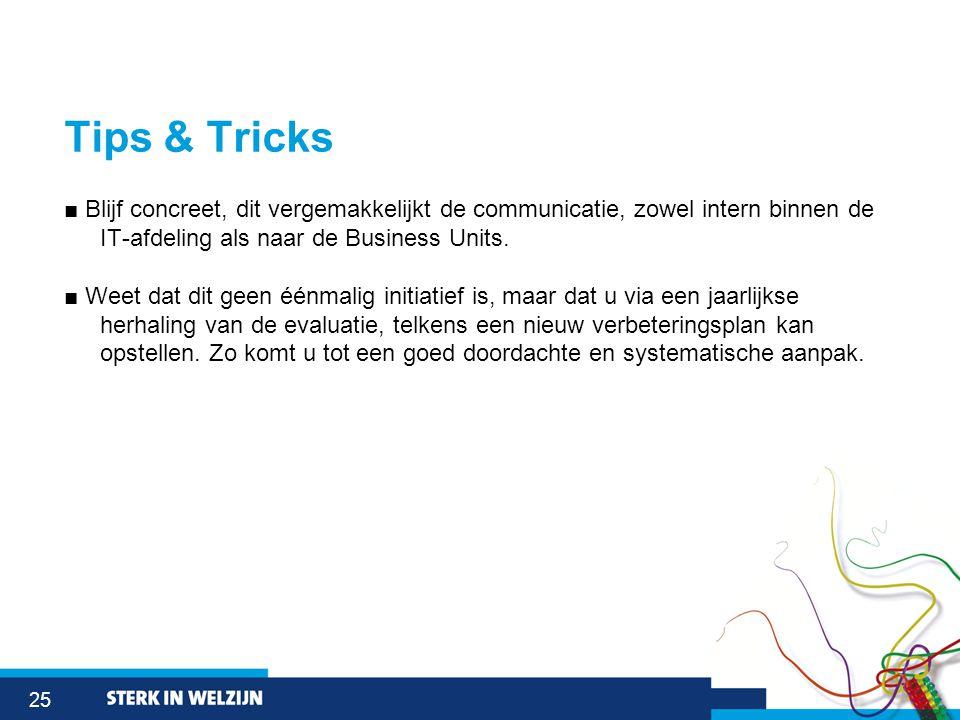 25 Tips & Tricks ■ Blijf concreet, dit vergemakkelijkt de communicatie, zowel intern binnen de IT-afdeling als naar de Business Units.