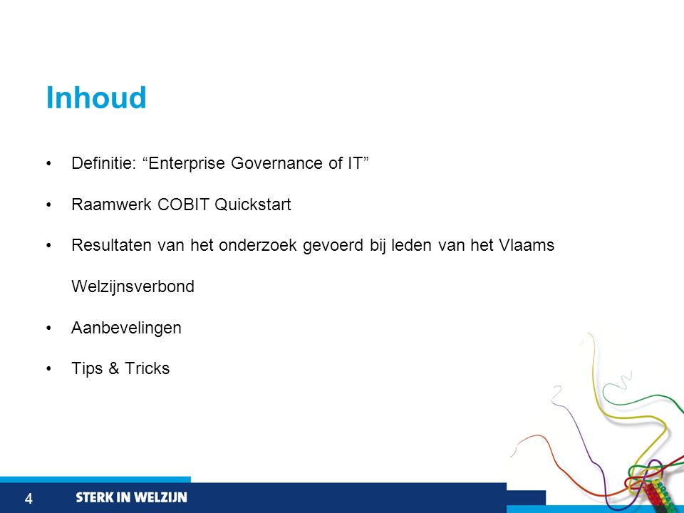 4 Inhoud •Definitie: Enterprise Governance of IT •Raamwerk COBIT Quickstart •Resultaten van het onderzoek gevoerd bij leden van het Vlaams Welzijnsverbond •Aanbevelingen •Tips & Tricks