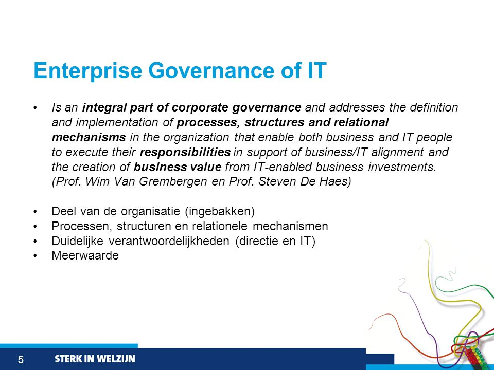 5 Enterprise Governance of IT •Is an integral part of corporate governance and addresses the definition and implementation of processes, structures and relational mechanisms in the organization that enable both business and IT people to execute their responsibilities in support of business/IT alignment and the creation of business value from IT-enabled business investments.