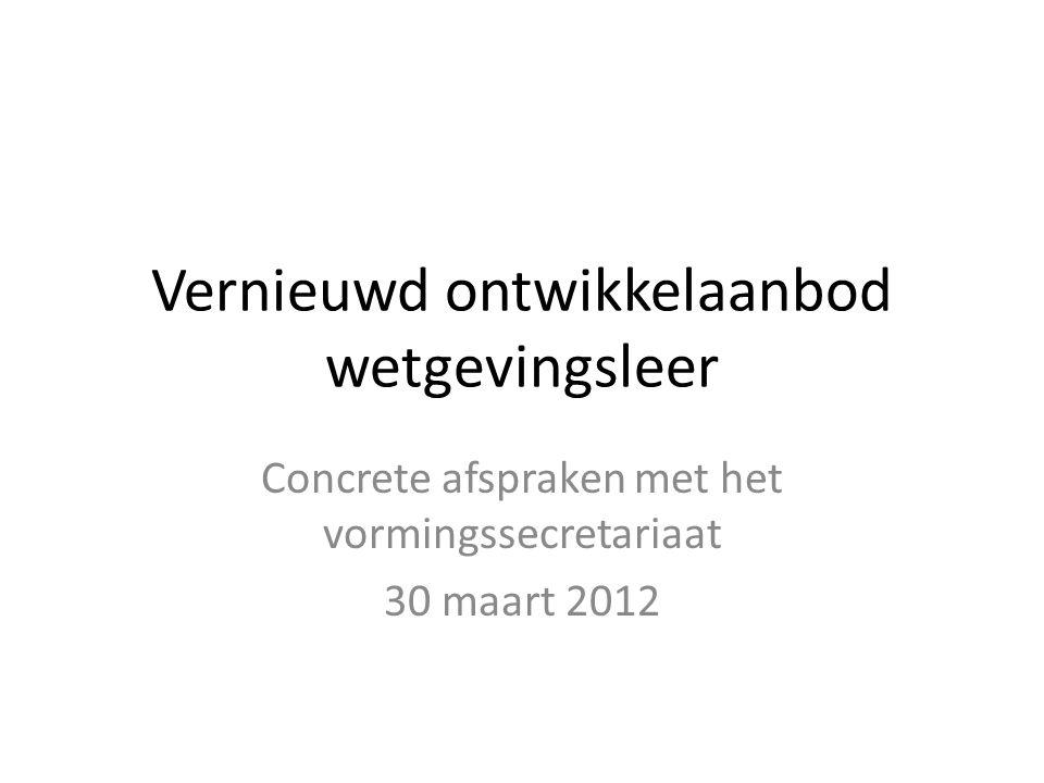 Vernieuwd ontwikkelaanbod wetgevingsleer Concrete afspraken met het vormingssecretariaat 30 maart 2012