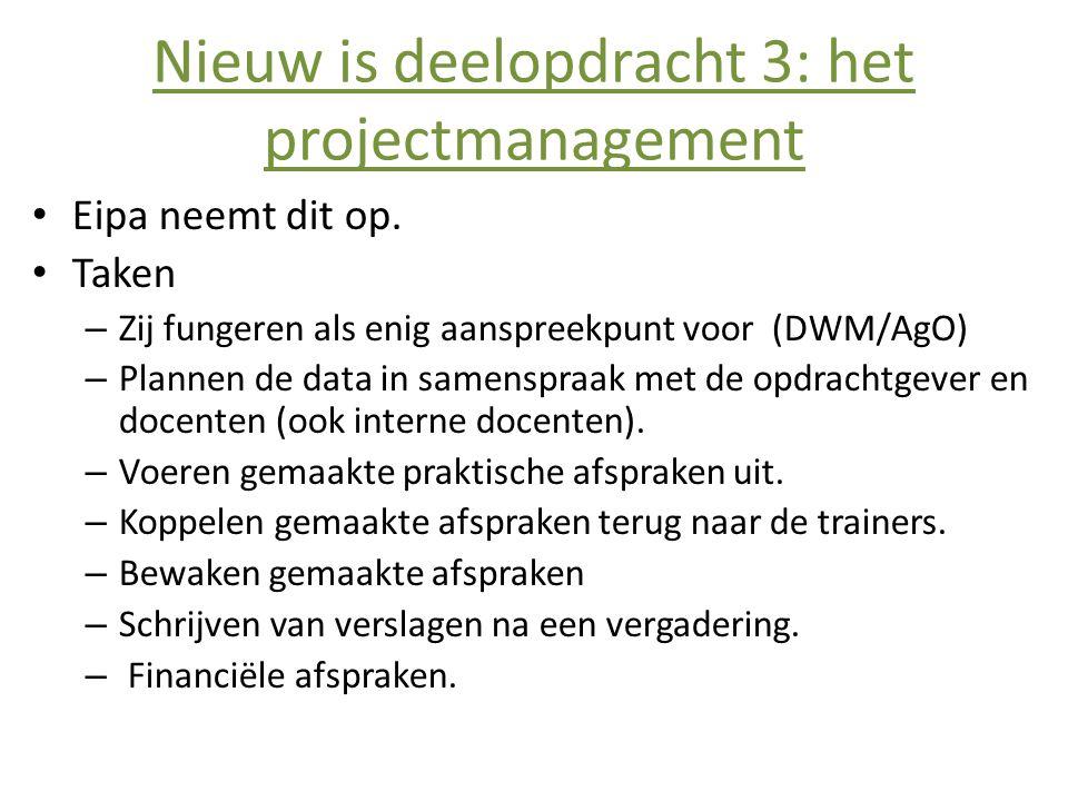 Nieuw is deelopdracht 3: het projectmanagement • Eipa neemt dit op. • Taken – Zij fungeren als enig aanspreekpunt voor (DWM/AgO) – Plannen de data in