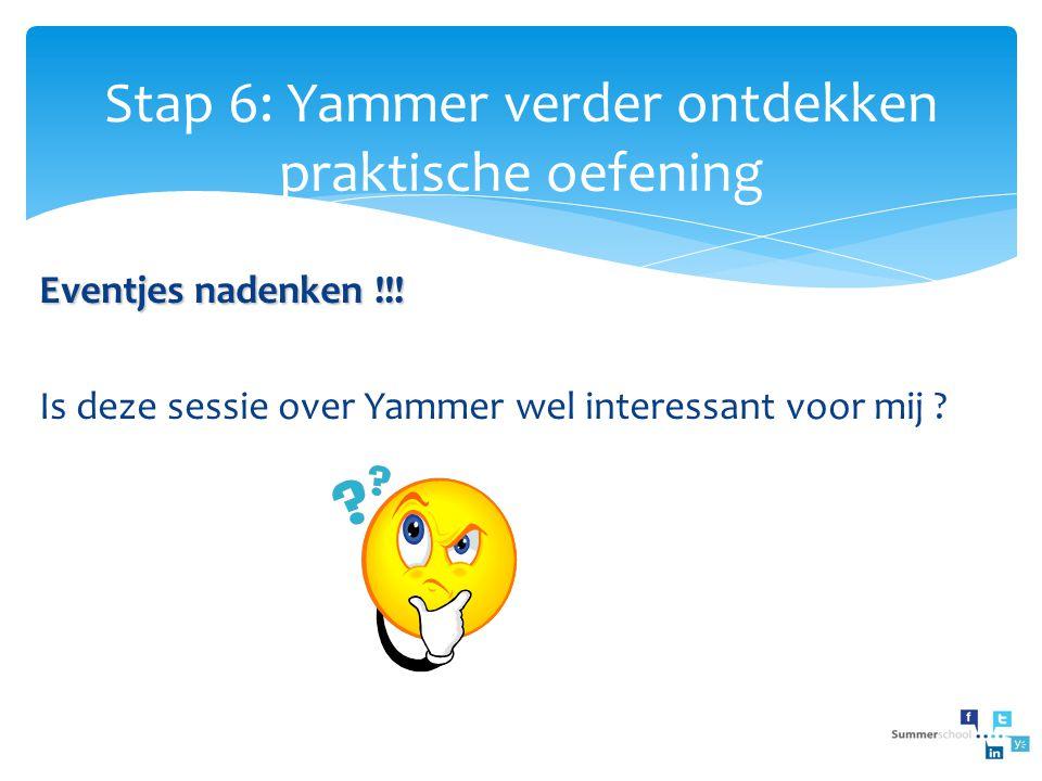 Stap 6: Yammer verder ontdekken praktische oefening Eventjes nadenken !!! Is deze sessie over Yammer wel interessant voor mij ?