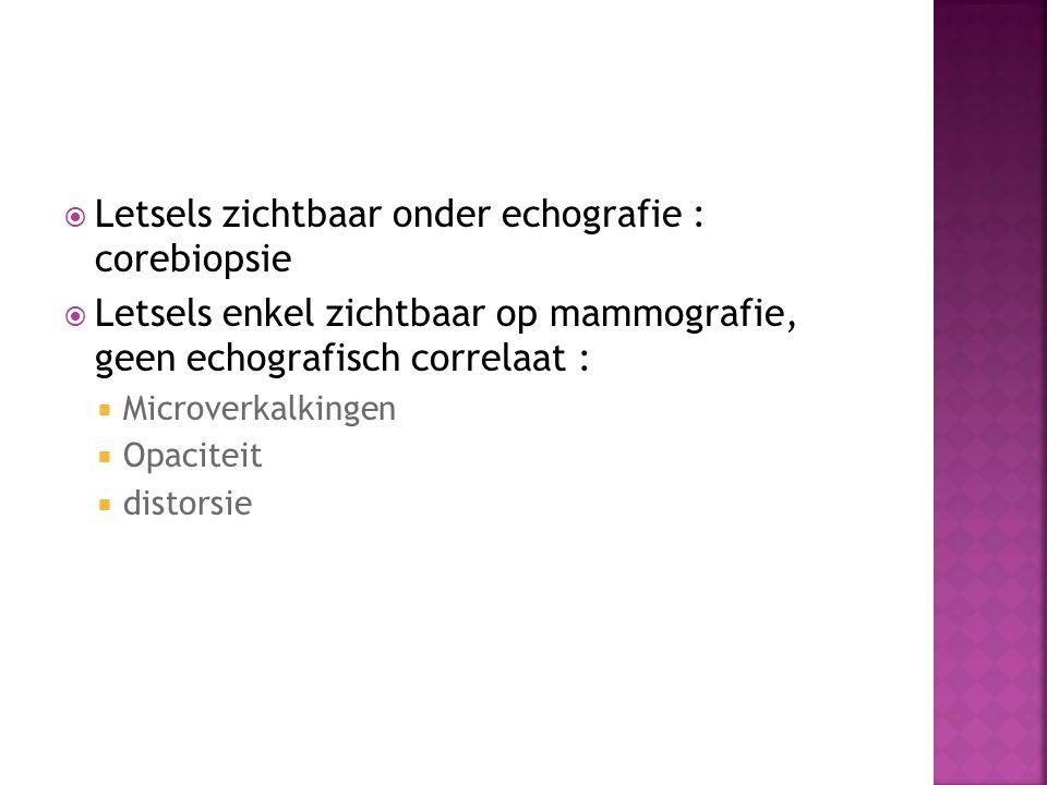  Letsels zichtbaar onder echografie : corebiopsie  Letsels enkel zichtbaar op mammografie, geen echografisch correlaat :  Microverkalkingen  Opaci