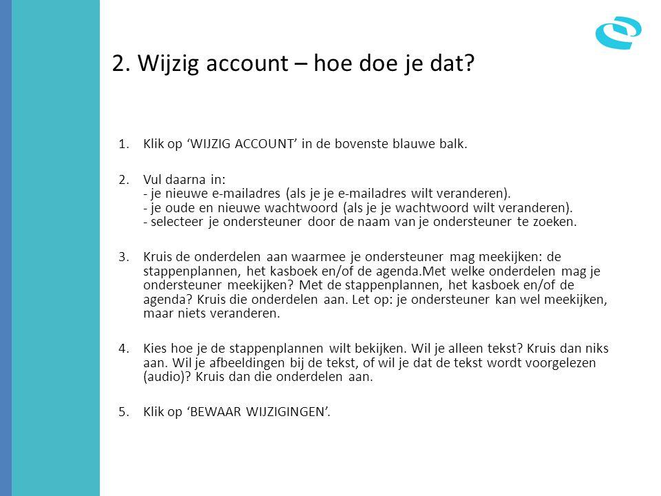2. Wijzig account – hoe doe je dat? 1.Klik op 'WIJZIG ACCOUNT' in de bovenste blauwe balk. 2.Vul daarna in: - je nieuwe e-mailadres (als je je e-maila