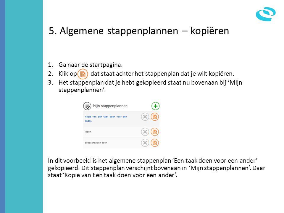 5. Algemene stappenplannen – kopiëren 1.Ga naar de startpagina. 2.Klik op dat staat achter het stappenplan dat je wilt kopiëren. 3.Het stappenplan dat