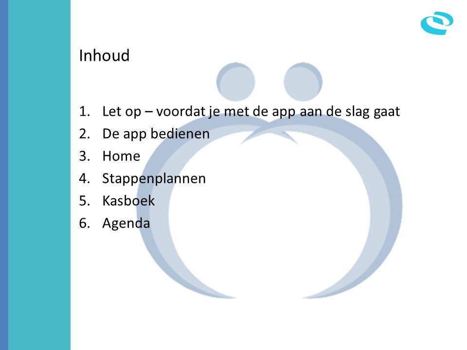 Inhoud 1.Let op – voordat je met de app aan de slag gaat 2.De app bedienen 3.Home 4.Stappenplannen 5.Kasboek 6.Agenda