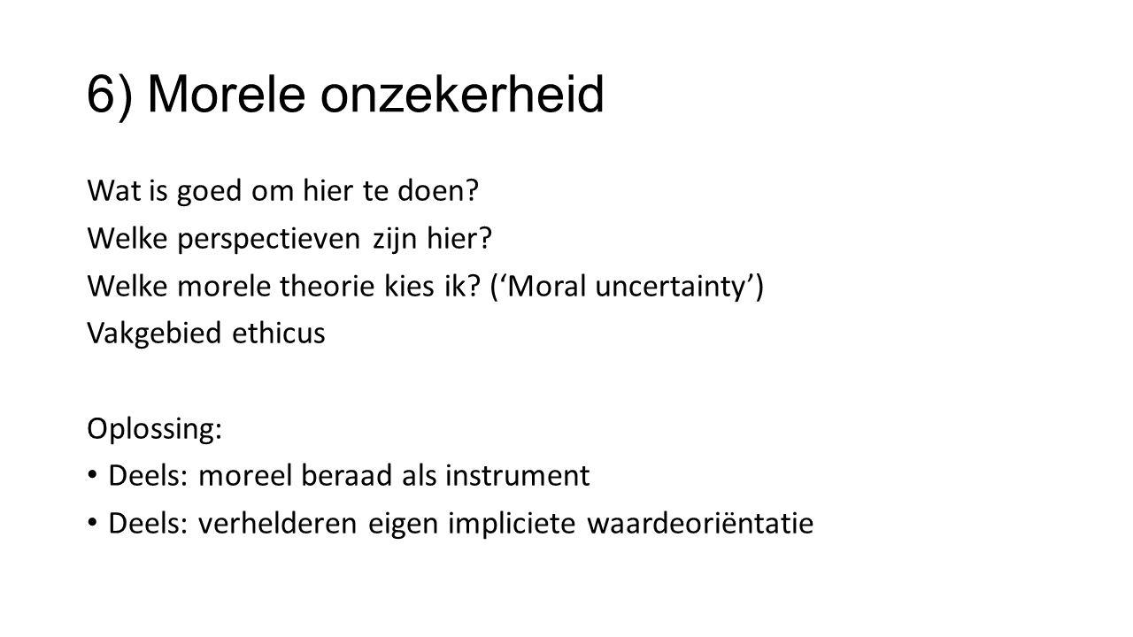 6) Morele onzekerheid Wat is goed om hier te doen? Welke perspectieven zijn hier? Welke morele theorie kies ik? ('Moral uncertainty') Vakgebied ethicu
