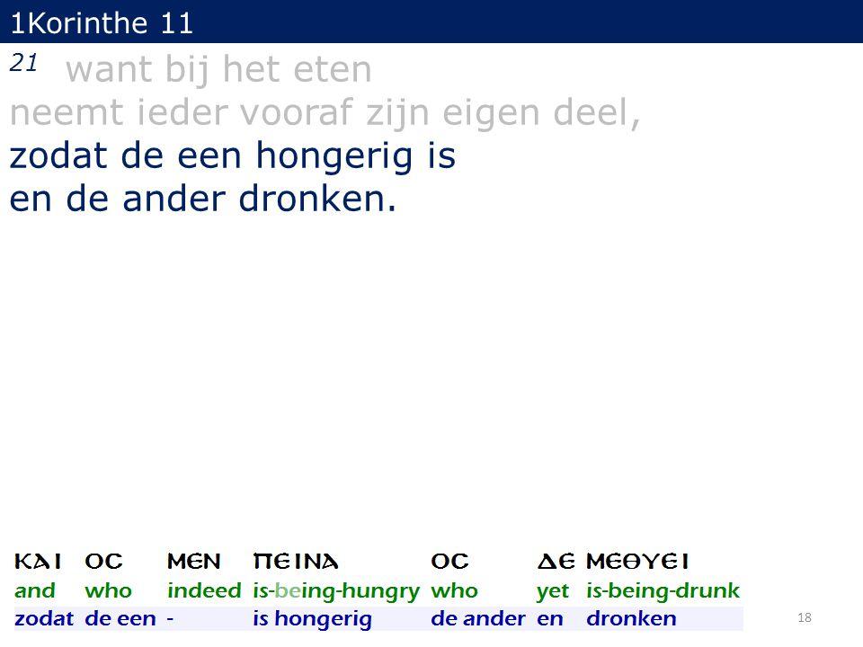 18 21 want bij het eten neemt ieder vooraf zijn eigen deel, zodat de een hongerig is en de ander dronken. 1Korinthe 11