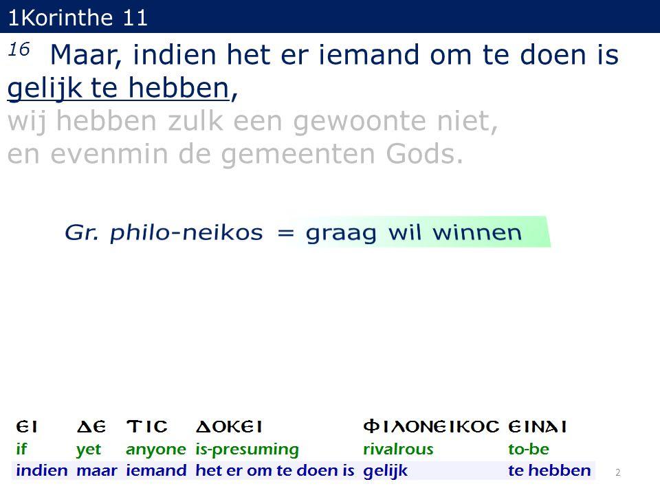 1Korinthe 11 16 Maar, indien het er iemand om te doen is gelijk te hebben, wij hebben zulk een gewoonte niet, en evenmin de gemeenten Gods. 2